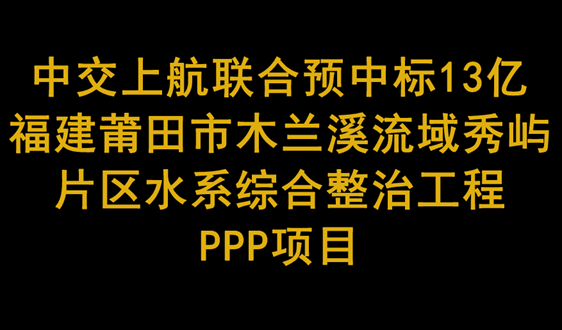中交上航聯合預中標13億莆田市水係整治工程項目