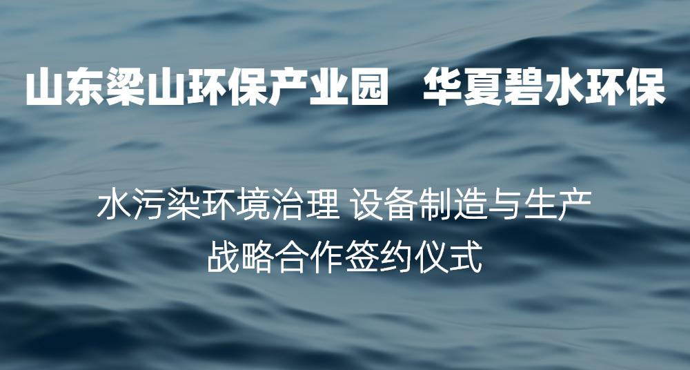 山东梁山环保产业园&华夏碧水环保战略合作签约仪式